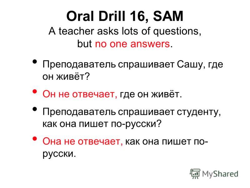 Преподаватель спрашивает Сашу, где он живёт? Он не отвечает, где он живёт. Преподаватель спрашивает студенту, как она пишет по-русски? Она не отвечает, как она пишет по- русски. Oral Drill 16, SAM A teacher asks lots of questions, but no one answers.
