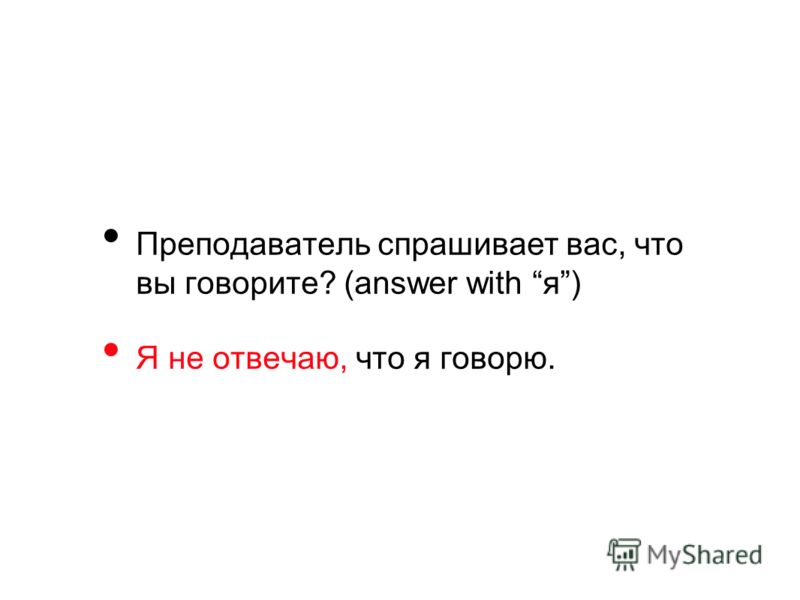 Преподаватель спрашивает вас, что вы говорите? (answer with я) Я не отвечаю, что я говорю.