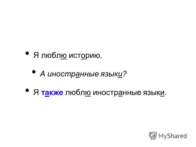 Я люблю историю. А иностранные языки? Я также люблю иностранные языки.