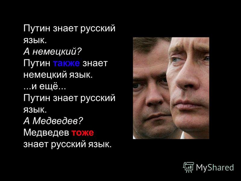 Путин знает русский язык. А немецкий? Путин также знает немецкий язык....и ещё... Путин знает русский язык. А Медведев? Медведев тоже знает русский язык.