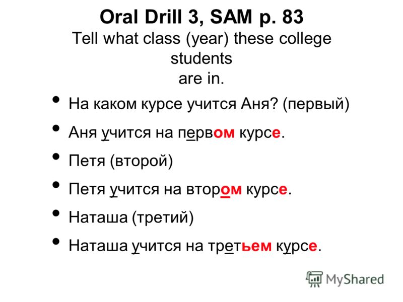 Oral Drill 3, SAM p. 83 Tell what class (year) these college students are in. На каком курсе учится Аня? (первый) Аня учится на первом курсе. Петя (второй) Петя учится на втором курсе. Наташа (третий) Наташа учится на третьем курсе.