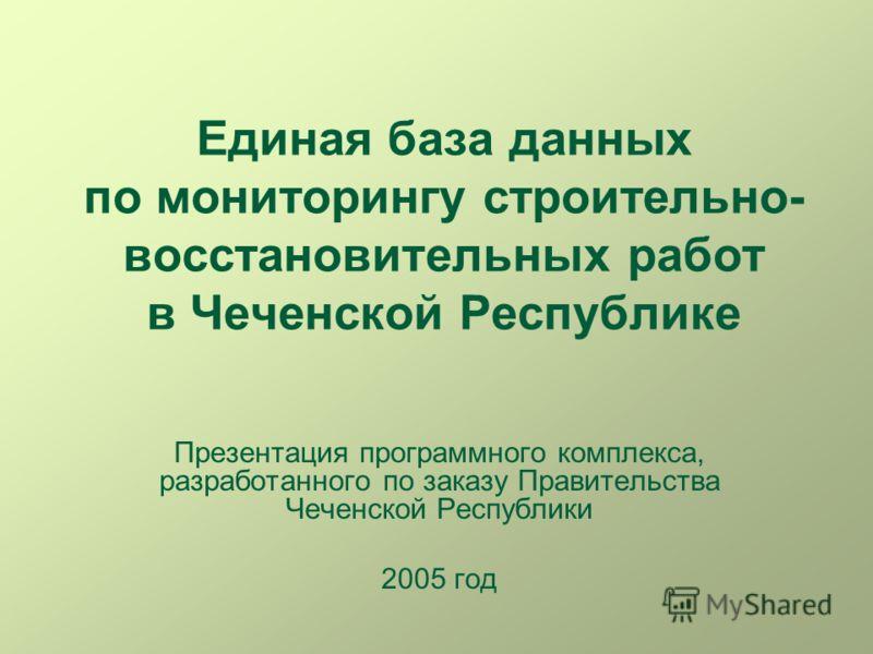 Единая база данных по мониторингу строительно- восстановительных работ в Чеченской Республике Презентация программного комплекса, разработанного по заказу Правительства Чеченской Республики 2005 год