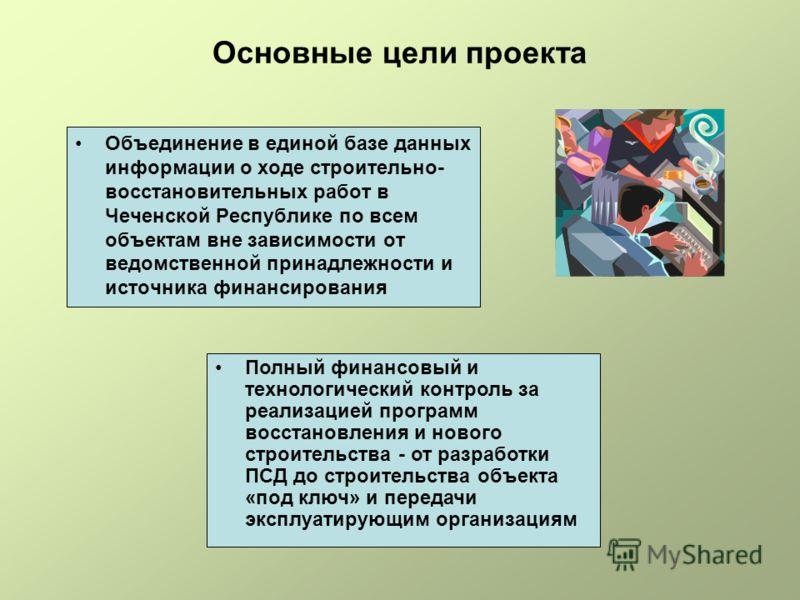 Основные цели проекта Объединение в единой базе данных информации о ходе строительно- восстановительных работ в Чеченской Республике по всем объектам вне зависимости от ведомственной принадлежности и источника финансирования Полный финансовый и техно