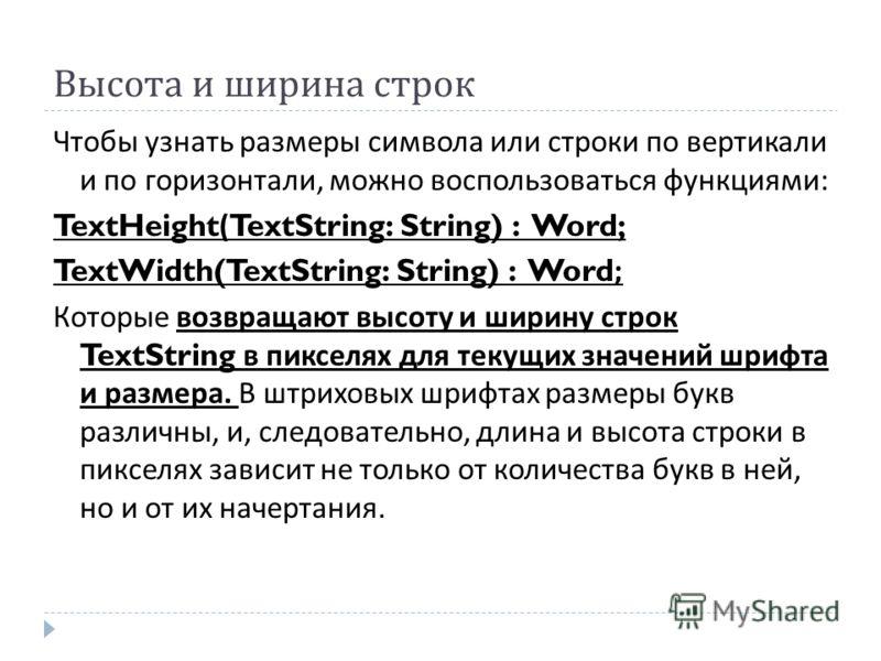 Высота и ширина строк Чтобы узнать размеры символа или строки по вертикали и по горизонтали, можно воспользоваться функциями : TextHeight(TextString: String) : Word; TextWidth(TextString: String) : Word; Которые возвращают высоту и ширину строк TextS