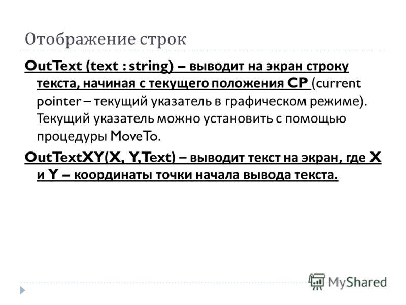 Отображение строк OutText (text : string) – выводит на экран строку текста, начиная с текущего положения CP (current pointer – текущий указатель в графическом режиме ). Текущий указатель можно установить с помощью процедуры MoveTo. OutTextXY(X, Y, Te