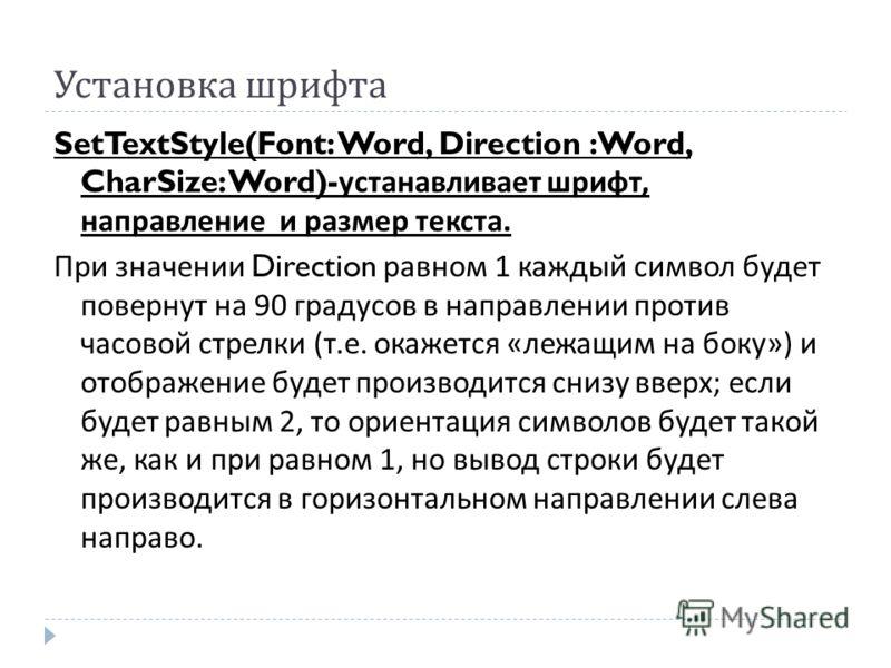 Установка шрифта SetTextStyle(Font: Word, Direction :Word, CharSize: Word)- устанавливает шрифт, направление и размер текста. При значении Direction равном 1 каждый символ будет повернут на 90 градусов в направлении против часовой стрелки ( т. е. ока