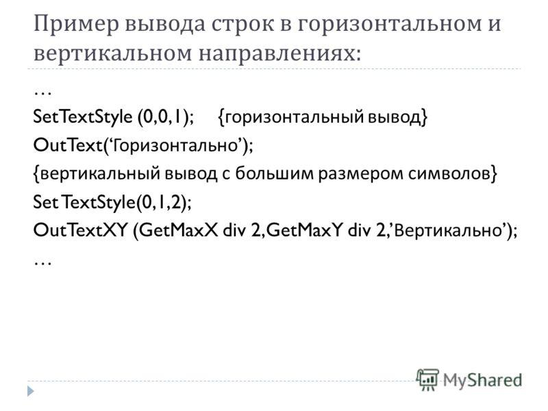 Пример вывода строк в горизонтальном и вертикальном направлениях : … SetTextStyle (0,0,1); { горизонтальный вывод } OutText( Горизонтально ); { вертикальный вывод с большим размером символов } Set TextStyle(0,1,2); OutTextXY (GetMaxX div 2,GetMaxY di