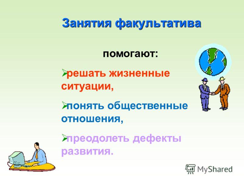Занятия факультатива помогают: решать жизненные ситуации, понять общественные отношения, преодолеть дефекты развития.