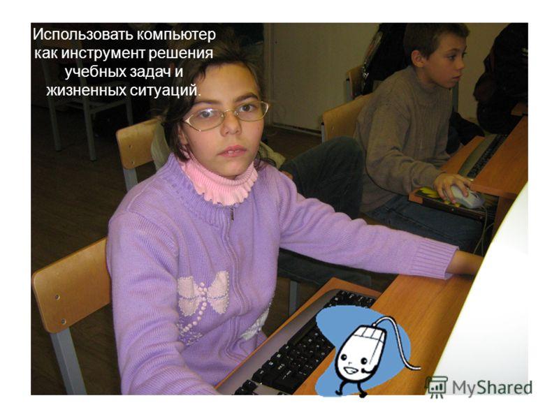 5 Использовать компьютер как инструмент решения учебных задач и жизненных ситуаций.