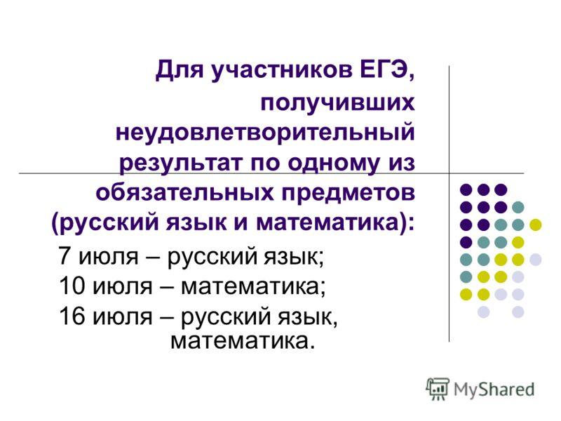 Для участников ЕГЭ, получивших неудовлетворительный результат по одному из обязательных предметов (русский язык и математика): 7 июля – русский язык; 10 июля – математика; 16 июля – русский язык, математика.