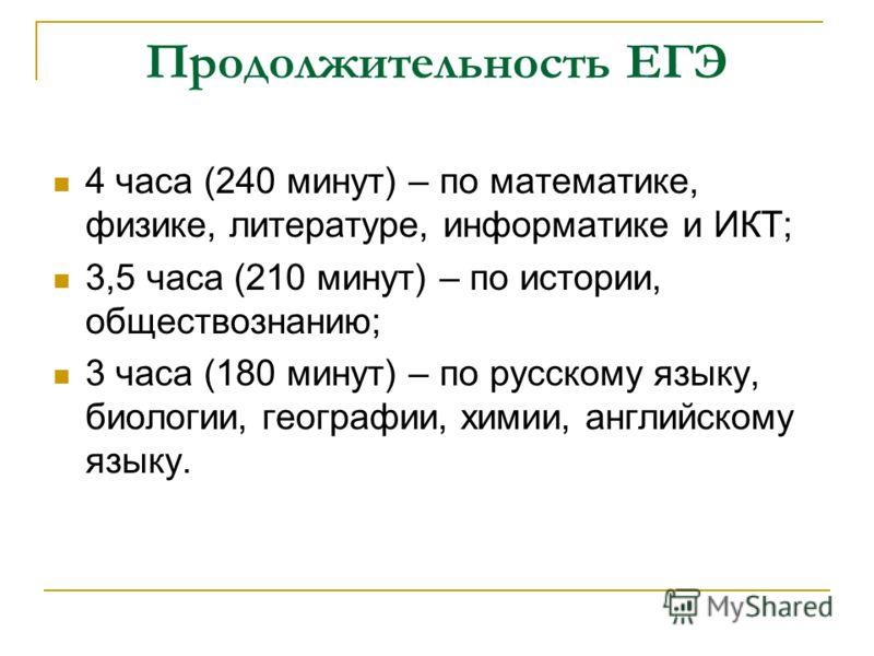 Продолжительность ЕГЭ 4 часа (240 минут) – по математике, физике, литературе, информатике и ИКТ; 3,5 часа (210 минут) – по истории, обществознанию; 3 часа (180 минут) – по русскому языку, биологии, географии, химии, английскому языку.