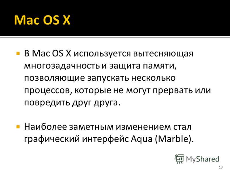 В Mac OS X используется вытесняющая многозадачность и защита памяти, позволяющие запускать несколько процессов, которые не могут прервать или повредить друг друга. Наиболее заметным изменением стал графический интерфейс Aqua (Marble). 10
