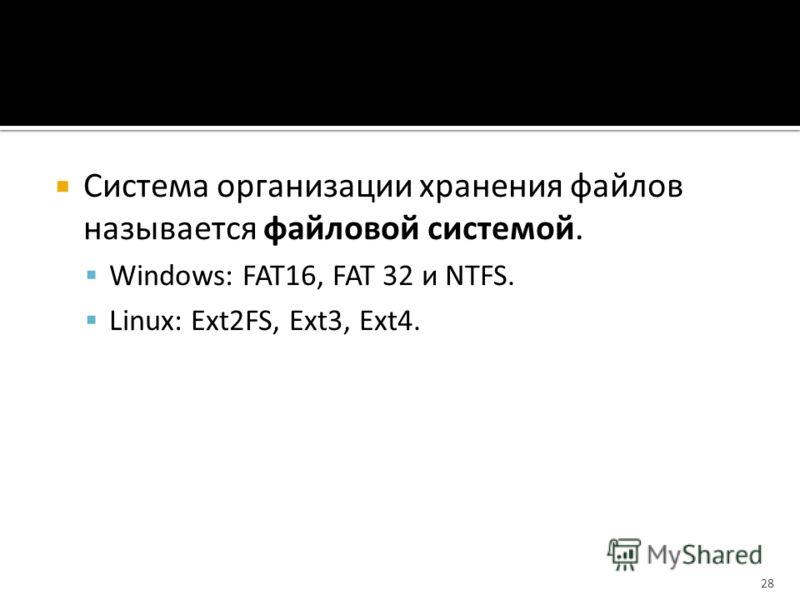Система организации хранения файлов называется файловой системой. Windows: FAT16, FAT 32 и NTFS. Linux: Ext2FS, Ext3, Ext4. 28