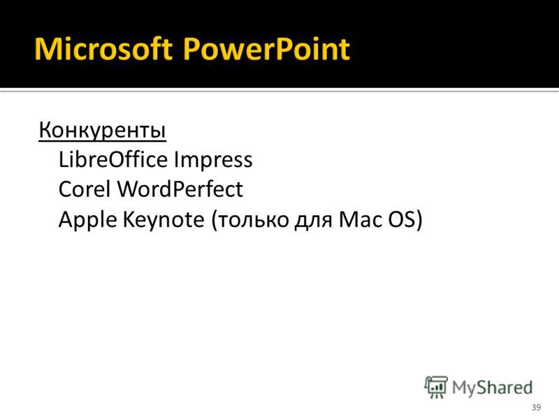Конкуренты LibreOffice Impress Corel WordPerfect Apple Keynote (только для Mac OS) 39