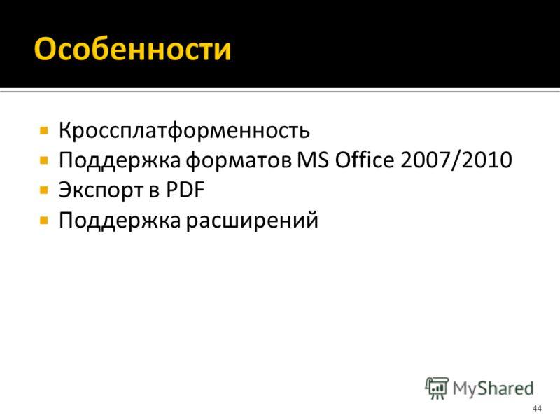 Кроссплатформенность Поддержка форматов MS Office 2007/2010 Экспорт в PDF Поддержка расширений 44