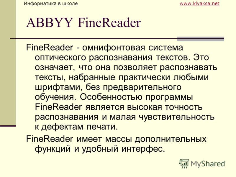 Информатика в школе www.klyaksa.netwww.klyaksa.net ABBYY FineReader FineReader - омнифонтовая система оптического распознавания текстов. Это означает, что она позволяет распознавать тексты, набранные практически любыми шрифтами, без предварительного