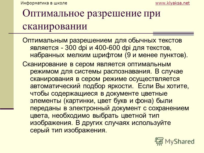Информатика в школе www.klyaksa.netwww.klyaksa.net Оптимальное разрешение при сканировании Оптимальным разрешением для обычных текстов является - 300 dpi и 400-600 dpi для текстов, набранных мелким шрифтом (9 и менее пунктов). Сканирование в сером яв