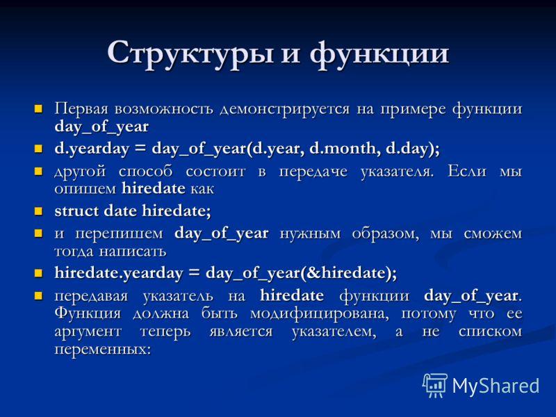 Структуры и функции Первая возможность демонстрируется на примере функции day_of_year Первая возможность демонстрируется на примере функции day_of_year d.yearday = day_of_year(d.year, d.month, d.day); d.yearday = day_of_year(d.year, d.month, d.day);