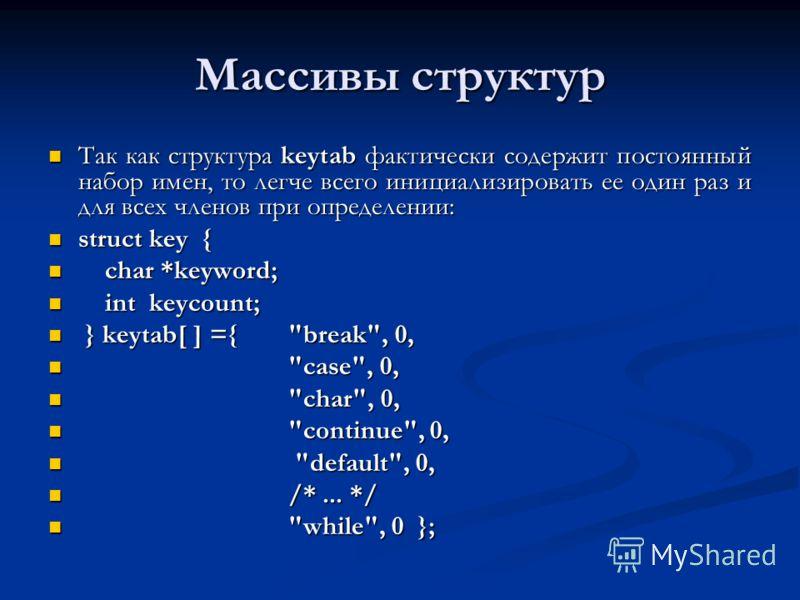 Массивы структур Так как структура keytab фактически содержит постоянный набор имен, то легче всего инициализировать ее один раз и для всех членов при определении: Так как структура keytab фактически содержит постоянный набор имен, то легче всего ини