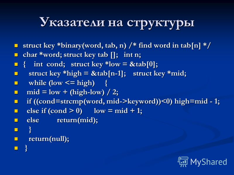 Указатели на структуры struct key *binary(word, tab, n) /* find word in tab[n] */ struct key *binary(word, tab, n) /* find word in tab[n] */ char *word; struct key tab []; int n; char *word; struct key tab []; int n; { int cond; struct key *low = &ta