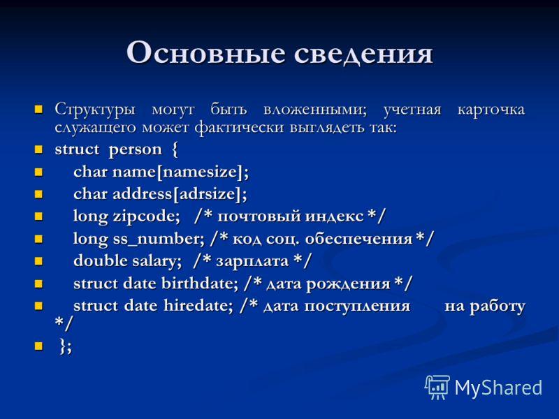 Основные сведения Структуры могут быть вложенными; учетная карточка служащего может фактически выглядеть так: Структуры могут быть вложенными; учетная карточка служащего может фактически выглядеть так: struct person { struct person { char name[namesi