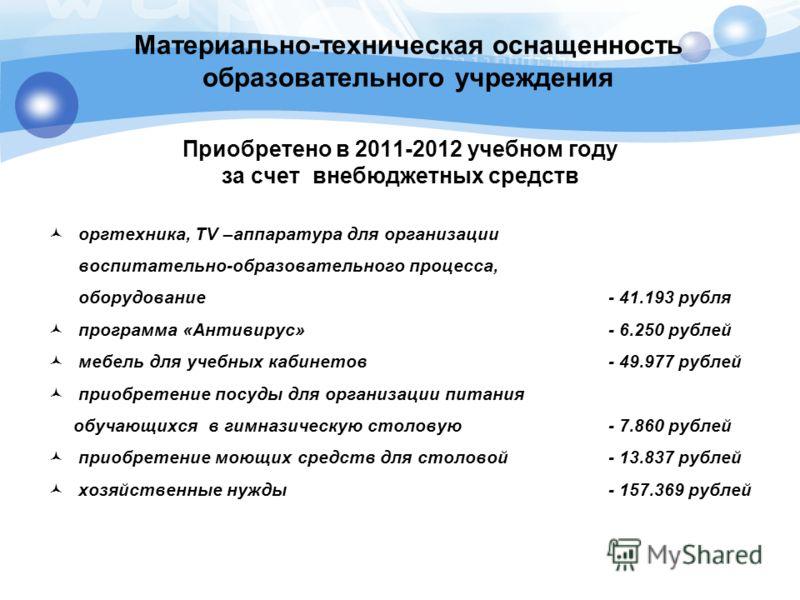 Материально-техническая оснащенность образовательного учреждения Приобретено в 2011-2012 учебном году за счет внебюджетных средств оргтехника, TV –аппаратура для организации воспитательно-образовательного процесса, оборудование - 41.193 рубля програм