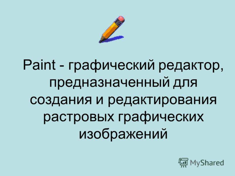 Paint - графический редактор, предназначенный для создания и редактирования растровых графических изображений