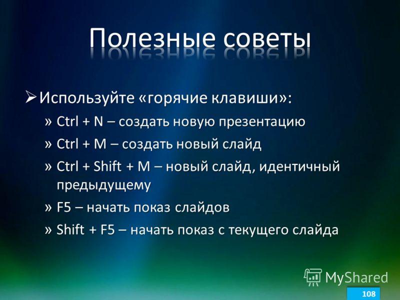Используйте «горячие клавиши»: Используйте «горячие клавиши»: » Ctrl + N – создать новую презентацию » Ctrl + M – создать новый слайд » Ctrl + Shift + M – новый слайд, идентичный предыдущему » F5 – начать показ слайдов » Shift + F5 – начать показ с т
