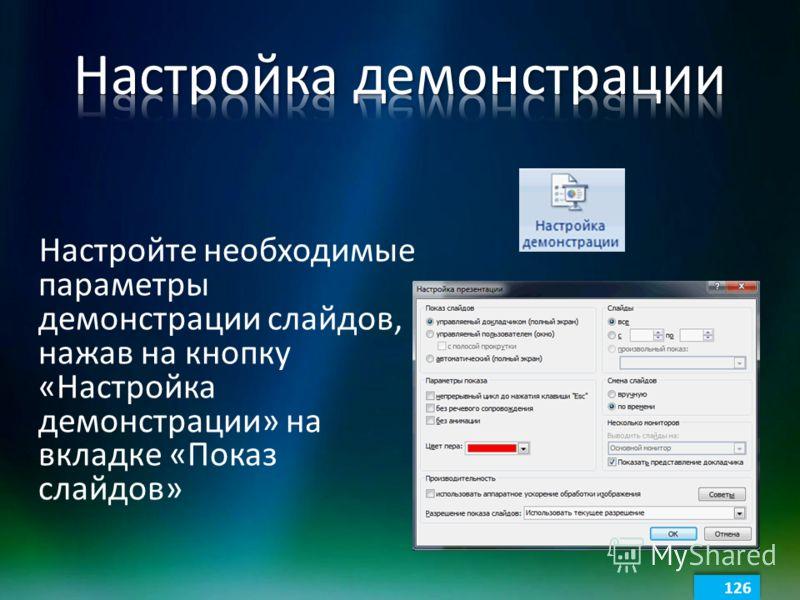 Настройте необходимые параметры демонстрации слайдов, нажав на кнопку «Настройка демонстрации» на вкладке «Показ слайдов» 126