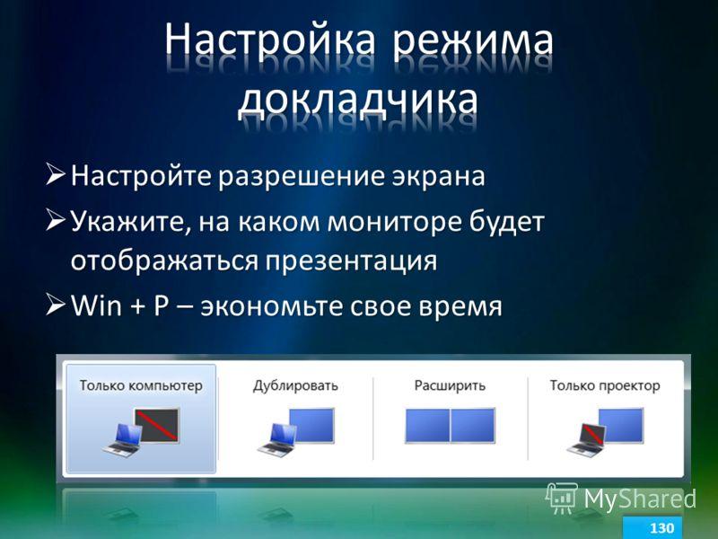 Настройте разрешение экрана Настройте разрешение экрана Укажите, на каком мониторе будет отображаться презентация Укажите, на каком мониторе будет отображаться презентация Win + P – экономьте свое время Win + P – экономьте свое время 130
