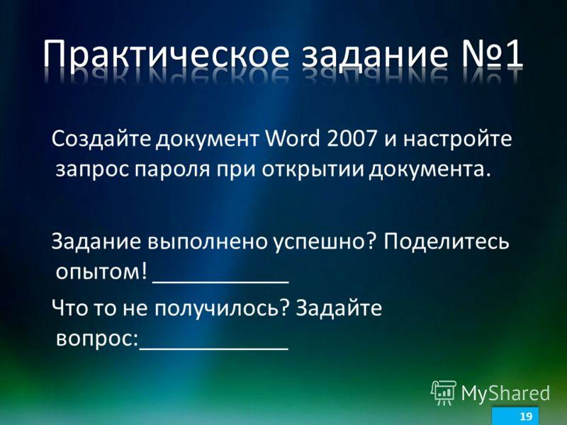 Создайте документ Word 2007 и настройте запрос пароля при открытии документа. Задание выполнено успешно? Поделитесь опытом! ___________ Что то не получилось? Задайте вопрос:____________ 19
