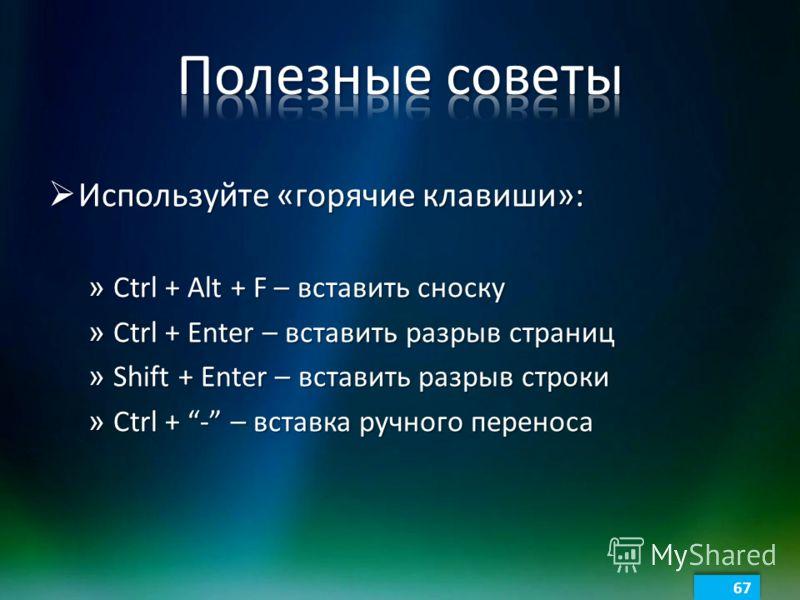 Используйте «горячие клавиши»: Используйте «горячие клавиши»: » Ctrl + Alt + F – вставить сноску » Ctrl + Enter – вставить разрыв страниц » Shift + Enter – вставить разрыв строки » Ctrl + - – вставка ручного переноса 67
