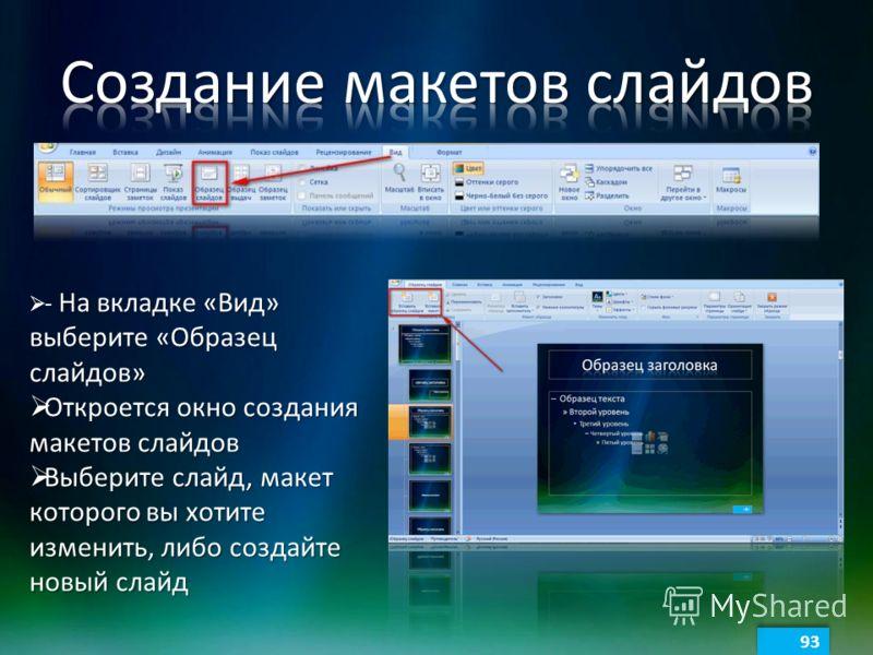 93 На вкладке «Вид» выберите «Образец слайдов» - На вкладке «Вид» выберите «Образец слайдов» Откроется окно создания макетов слайдов Откроется окно создания макетов слайдов Выберите слайд, макет которого вы хотите изменить, либо создайте новый слайд