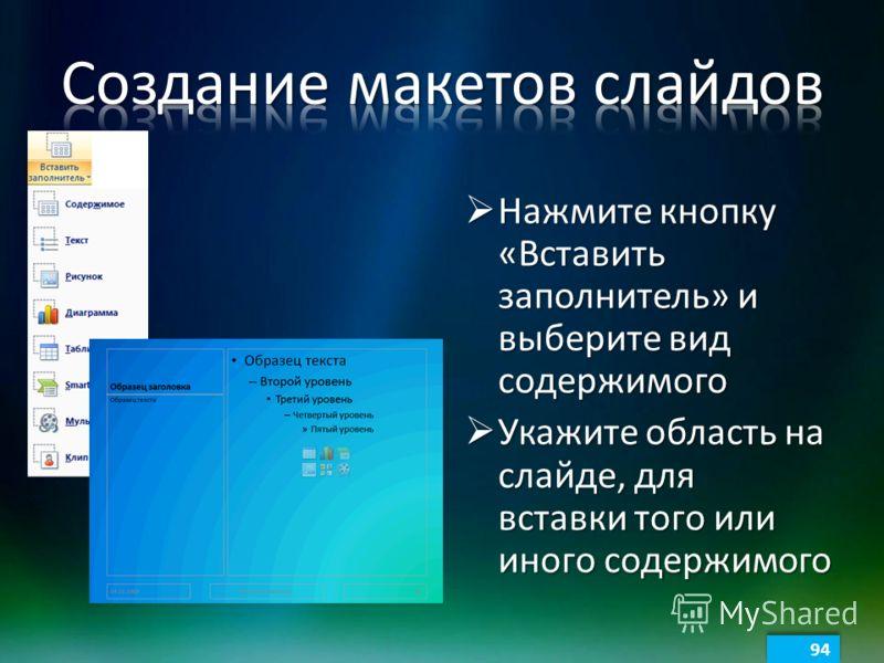 Нажмите кнопку «Вставить заполнитель» и выберите вид содержимого Нажмите кнопку «Вставить заполнитель» и выберите вид содержимого Укажите область на слайде, для вставки того или иного содержимого Укажите область на слайде, для вставки того или иного