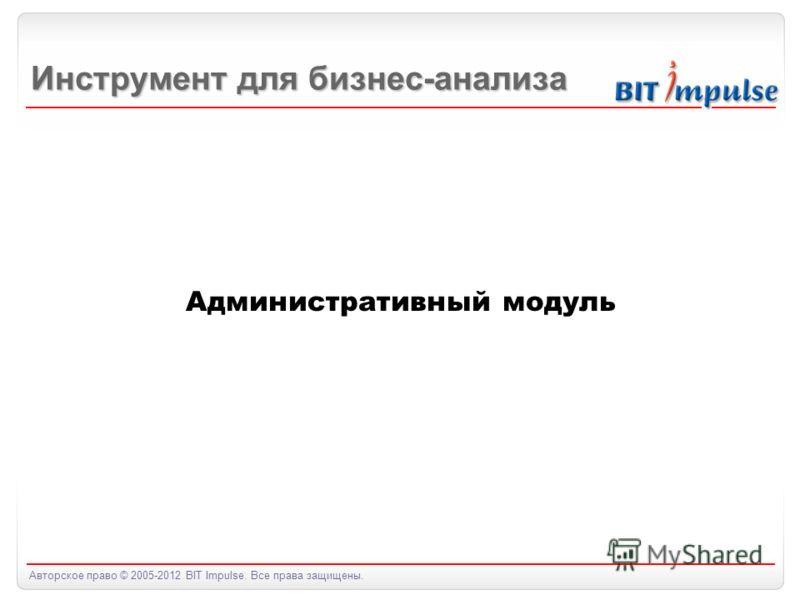 Авторское право © 2005-2012 BIT Impulse. Все права защищены. Административный модуль Инструмент для бизнес-анализа