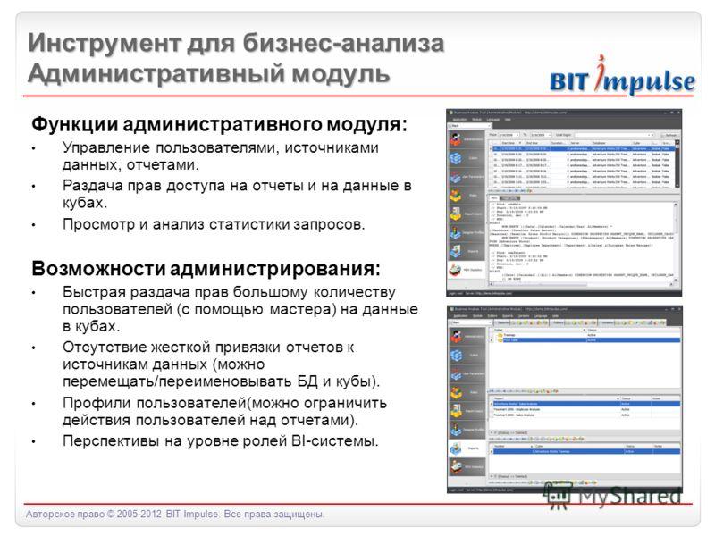 Авторское право © 2005-2012 BIT Impulse. Все права защищены. Инструмент для бизнес-анализа Административный модуль Функции административного модуля: Управление пользователями, источниками данных, отчетами. Раздача прав доступа на отчеты и на данные в