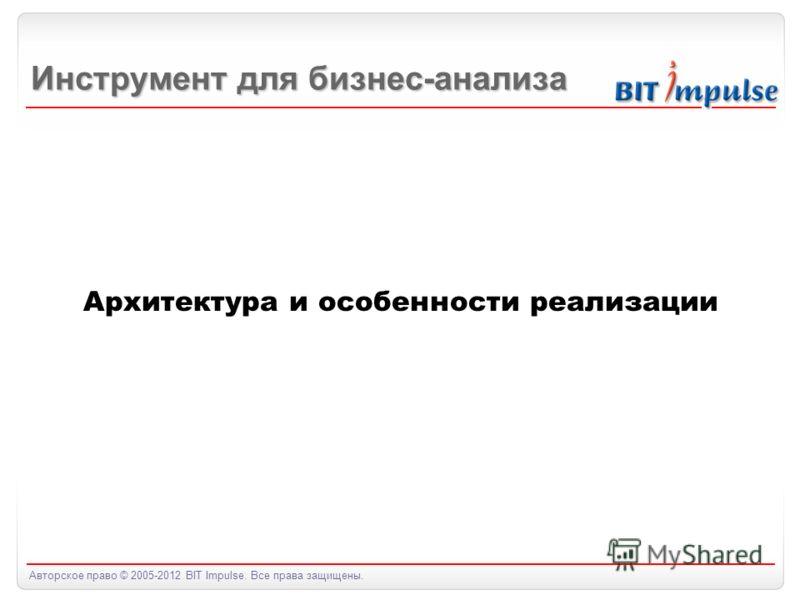 Авторское право © 2005-2012 BIT Impulse. Все права защищены. Архитектура и особенности реализации Инструмент для бизнес-анализа