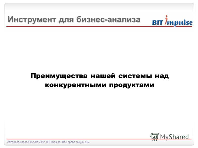 Авторское право © 2005-2012 BIT Impulse. Все права защищены. Преимущества нашей системы над конкурентными продуктами Инструмент для бизнес-анализа