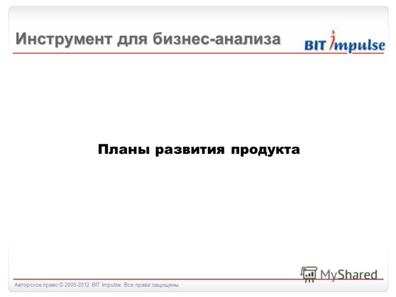 Авторское право © 2005-2012 BIT Impulse. Все права защищены. Планы развития продукта Инструмент для бизнес-анализа