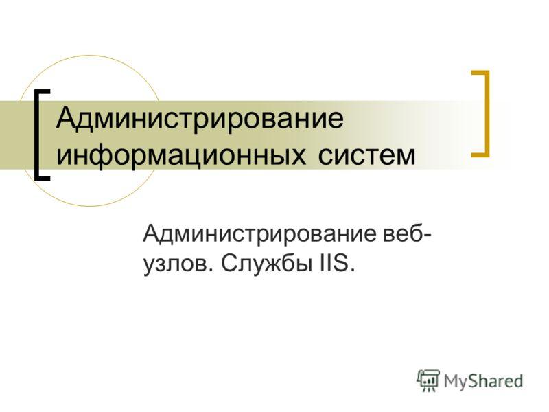 Администрирование информационных систем Администрирование веб- узлов. Службы IIS.