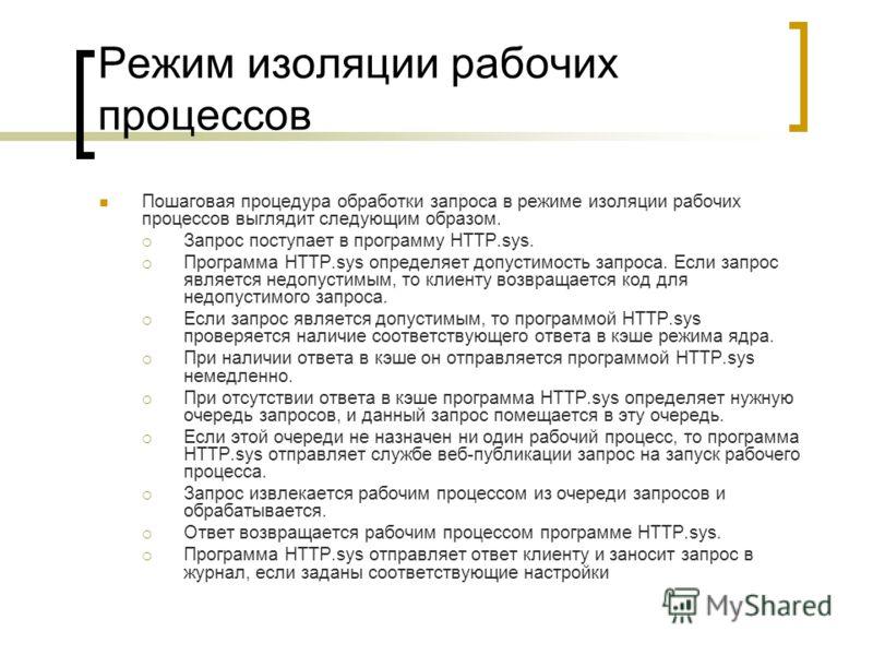 Режим изоляции рабочих процессов Пошаговая процедура обработки запроса в режиме изоляции рабочих процессов выглядит следующим образом. Запрос поступает в программу HTTP.sys. Программа HTTP.sys определяет допустимость запроса. Если запрос является нед