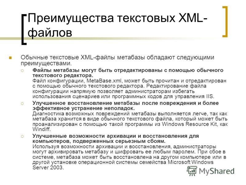 Преимущества текстовых XML- файлов Обычные текстовые XML-файлы метабазы обладают следующими преимуществами. Файлы метабазы могут быть отредактированы с помощью обычного текстового редактора. Файл конфигурации, MetaBase.xml, может быть прочитан и отре