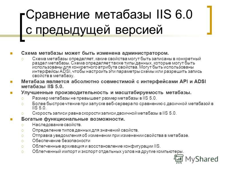 Сравнение метабазы IIS 6.0 с предыдущей версией Схема метабазы может быть изменена администратором. Схема метабазы определяет, какие свойства могут быть записаны в конкретный раздел метабазы. Схема определяет также типы данных, которые могут быть исп
