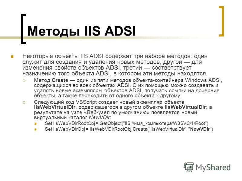 Методы IIS ADSI Некоторые объекты IIS ADSI содержат три набора методов: один служит для создания и удаления новых методов, другой для изменения свойств объектов ADSI, третий соответствует назначению того объекта ADSI, в котором эти методы находятся.