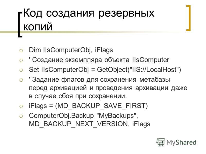 Код создания резервных копий Dim IIsComputerObj, iFlags ' Создание экземпляра объекта IIsComputer Set IIsComputerObj = GetObject(