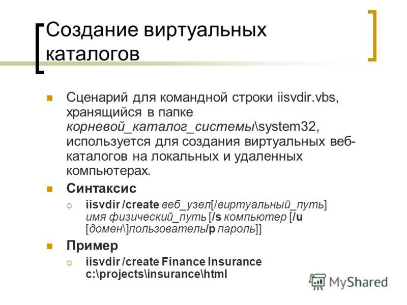 Создание виртуальных каталогов Сценарий для командной строки iisvdir.vbs, хранящийся в папке корневой_каталог_системы\system32, используется для создания виртуальных веб- каталогов на локальных и удаленных компьютерах. Синтаксис iisvdir /create веб_у