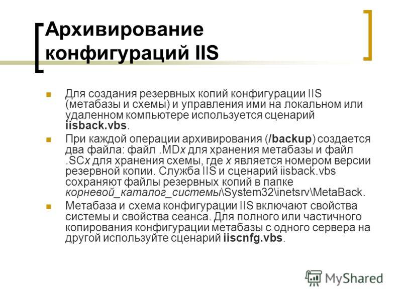 Архивирование конфигураций IIS Для создания резервных копий конфигурации IIS (метабазы и схемы) и управления ими на локальном или удаленном компьютере используется сценарий iisback.vbs. При каждой операции архивирования (/backup) создается два файла: