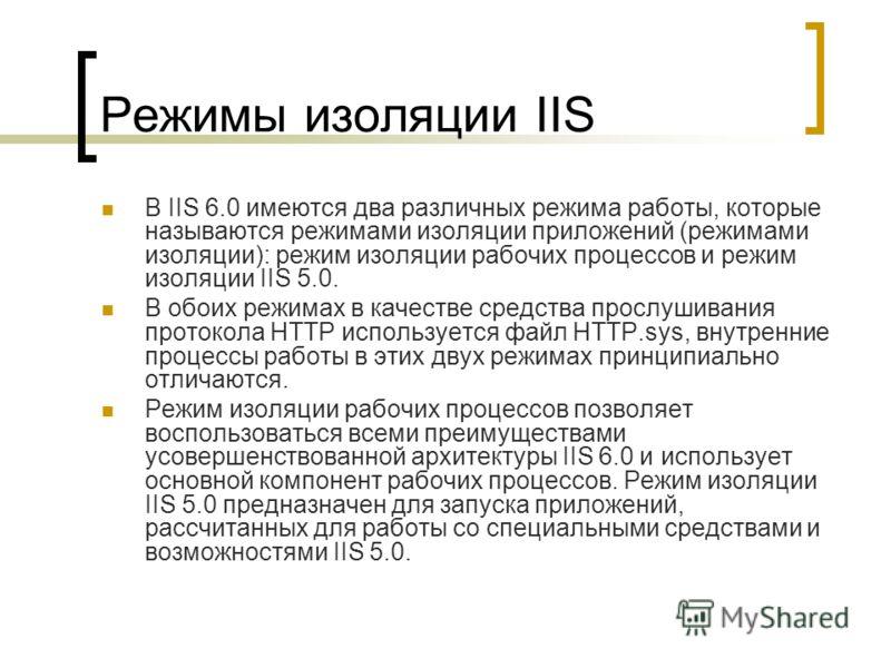 Режимы изоляции IIS В IIS 6.0 имеются два различных режима работы, которые называются режимами изоляции приложений (режимами изоляции): режим изоляции рабочих процессов и режим изоляции IIS 5.0. В обоих режимах в качестве средства прослушивания прото