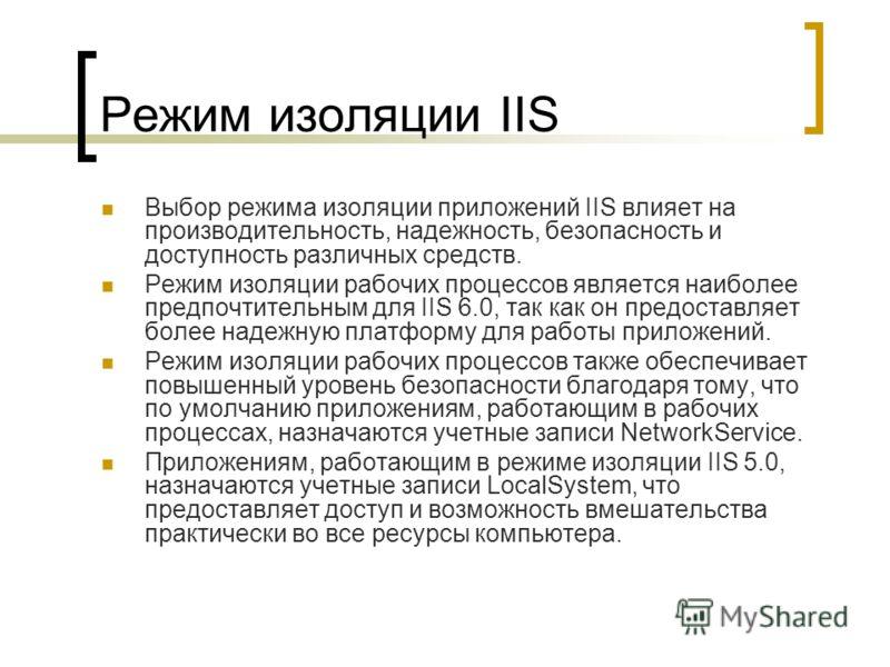 Режим изоляции IIS Выбор режима изоляции приложений IIS влияет на производительность, надежность, безопасность и доступность различных средств. Режим изоляции рабочих процессов является наиболее предпочтительным для IIS 6.0, так как он предоставляет