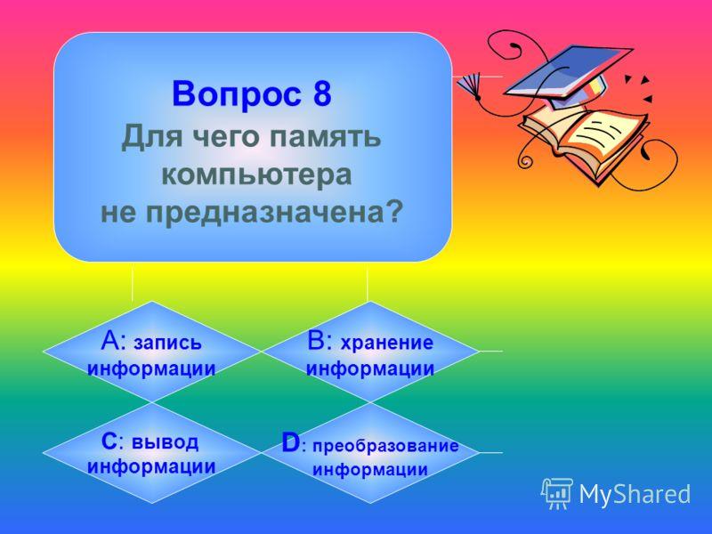 Вопрос 8 Для чего память компьютера не предназначена? А: запись информации B: хранение информации C: вывод информации D : преобразование информации